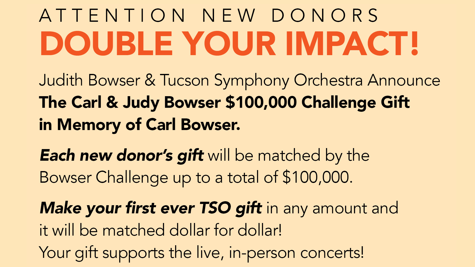 Attention New Donors: Double Your Impact! Judith Bowser & TSO announce The Carl & Judy Bowser $100,000 Challenge Gift in Memory of Carl Bowser. Each new donor's gift will be matched by the Bowser Challenge up to a total of $100,000. Make your first ever TSO gift in any amount and it will be matched dollar for dollar! Your gift supports the live, in-person concerts!